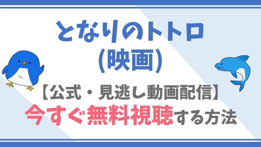 【公式無料動画】となりのトトロ(映画)をフル配信を視聴する方法!日高のり子・坂本千夏ら声優情報/あらすじも!
