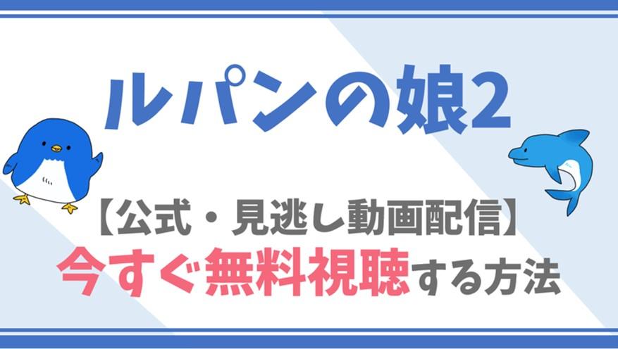 【公式見逃し動画】ルパンの娘2を無料でフル視聴する方法!深田恭子・瀬戸康史らキャスト情報/あらすじも!
