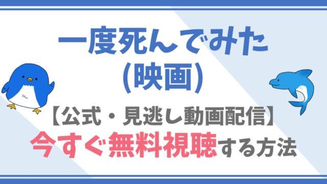【公式無料動画】一度死んでみた(映画)をフル配信を視聴する方法!吉沢亮・広瀬すずらキャスト情報/あらすじも!