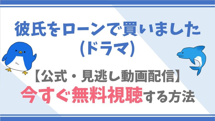 【公式無料動画】彼氏をローンで買いました(ドラマ)を全話フル配信を視聴する方法!真野恵里菜・横浜流星らキャスト情報/あらすじも!
