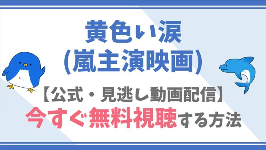 【公式無料動画】黄色い涙(嵐主演映画)をフル配信を視聴する方法!二宮和也・相葉雅紀らキャスト情報/あらすじも!