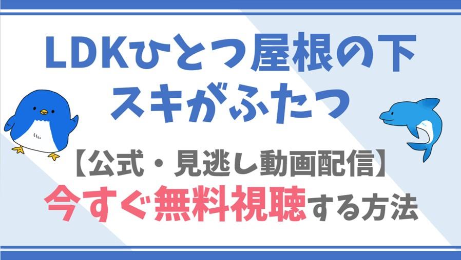 【公式無料動画】LDKひとつ屋根の下スキがふたつをフル配信を視聴する方法!上白石萌音・横浜流星らキャスト情報/あらすじも!