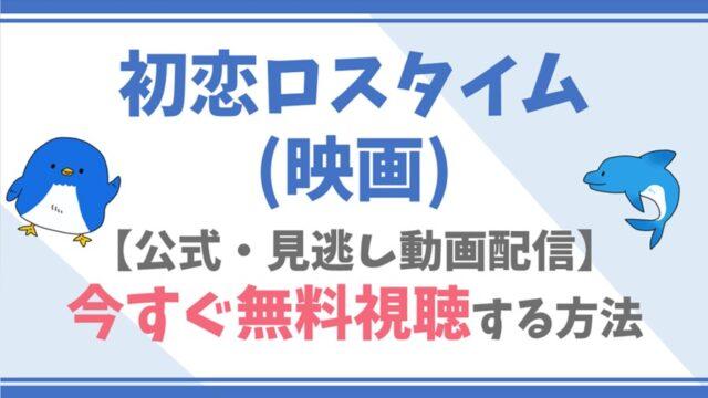 【公式無料動画】初恋ロスタイム(映画)のフル配信を視聴する方法!板垣瑞生・吉柳咲良らキャスト情報/あらすじも!