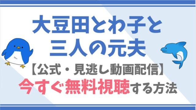 【公式見逃し動画】大豆田とわ子と三人の元夫を無料で全話フル視聴する方法!松たか子・岡田将生らキャスト情報/あらすじも!